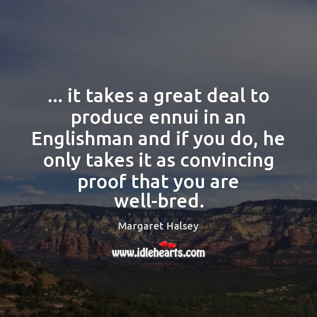 … it takes a great deal to produce ennui in an Englishman and Margaret Halsey Picture Quote