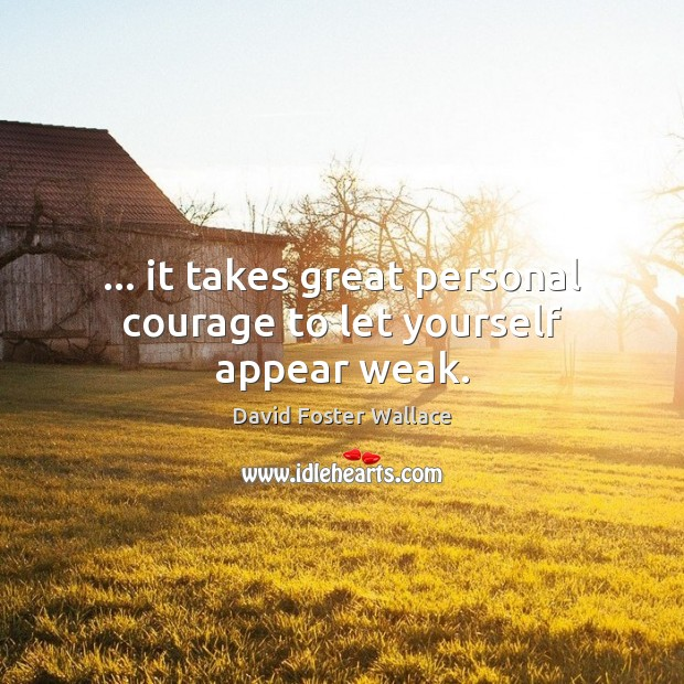 … it takes great personal courage to let yourself appear weak. David Foster Wallace Picture Quote