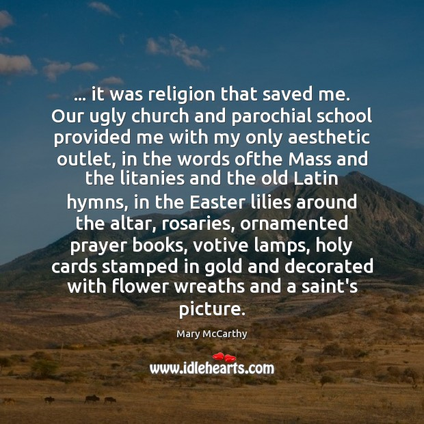 … it was religion that saved me. Our ugly church and parochial school Flowers Quotes Image