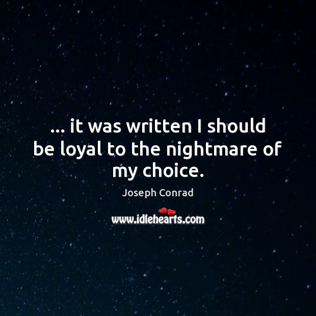 … it was written I should be loyal to the nightmare of my choice. Image