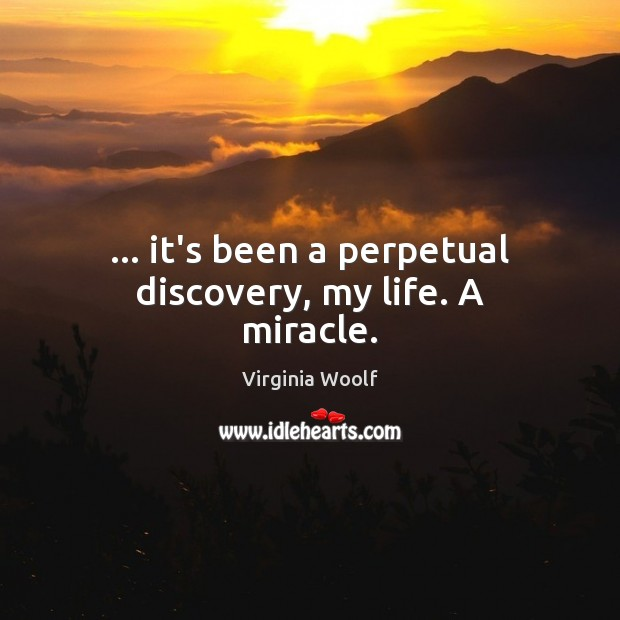 … it's been a perpetual discovery, my life. A miracle. Virginia Woolf Picture Quote