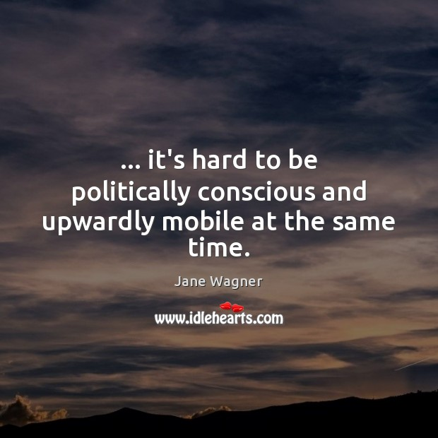 … it's hard to be politically conscious and upwardly mobile at the same time. Image
