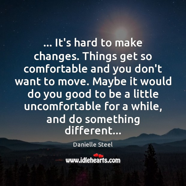 … It's hard to make changes. Things get so comfortable and you don't Danielle Steel Picture Quote