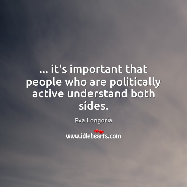 … it's important that people who are politically active understand both sides. Eva Longoria Picture Quote