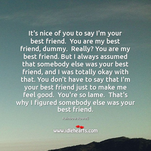 It's nice of you to say I'm your best friend.  You are Rainbow Rowell Picture Quote