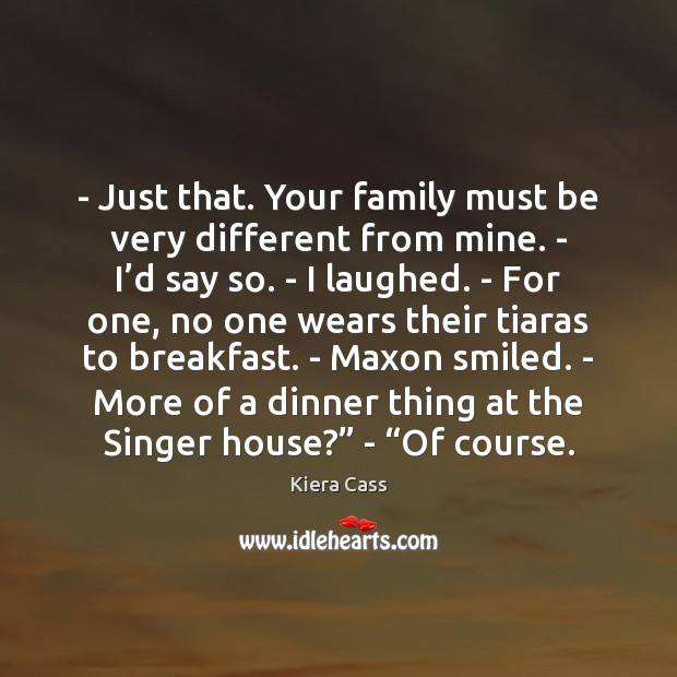 – Just that. Your family must be very different from mine. – I' Kiera Cass Picture Quote