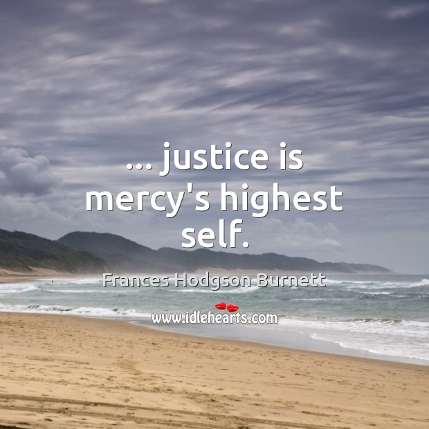 … justice is mercy's highest self. Frances Hodgson Burnett Picture Quote