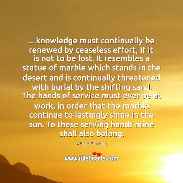 Image, … knowledge must continually be renewed by ceaseless effort, if it is not