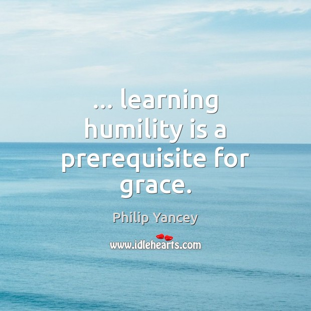 … learning humility is a prerequisite for grace. Philip Yancey Picture Quote