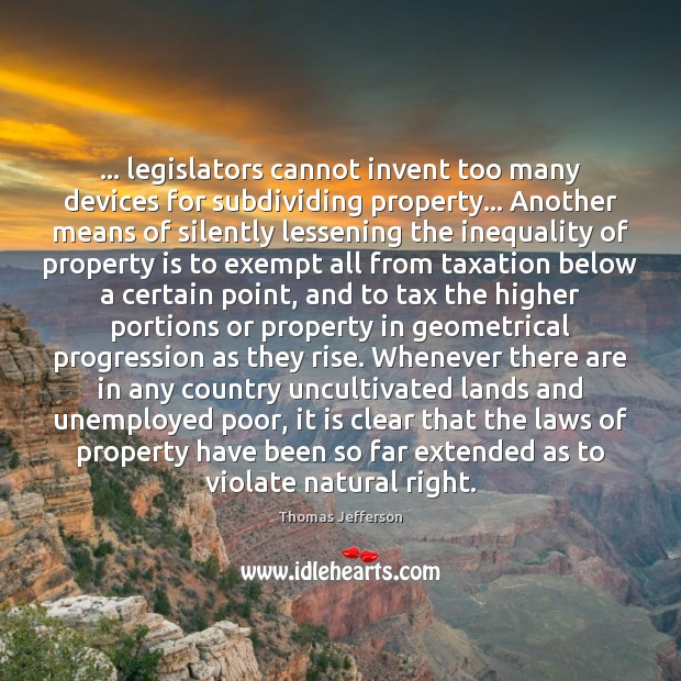 … legislators cannot invent too many devices for subdividing property… Another means of Thomas Jefferson Picture Quote
