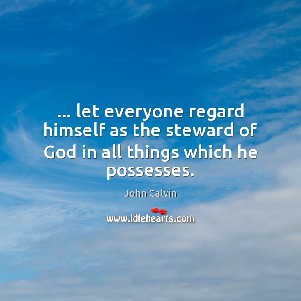 … let everyone regard himself as the steward of God in all things which he possesses. John Calvin Picture Quote