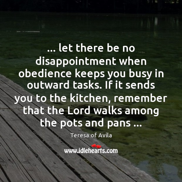 … let there be no disappointment when obedience keeps you busy in outward Teresa of Avila Picture Quote