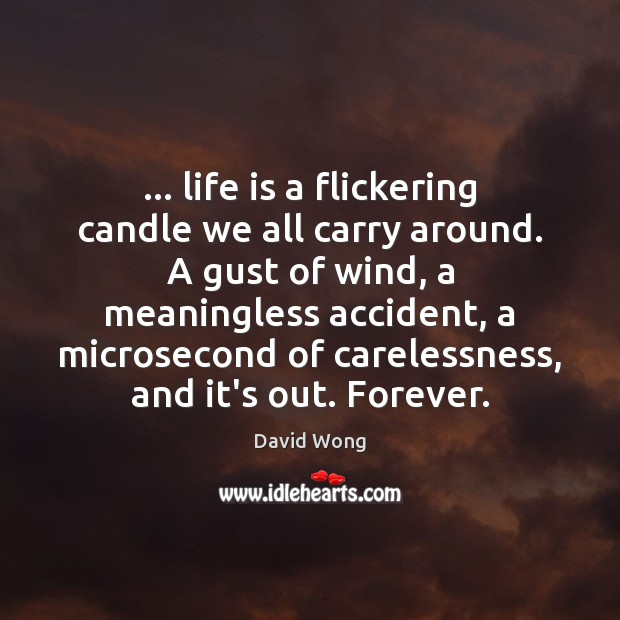Image, … life is a flickering candle we all carry around. A gust of