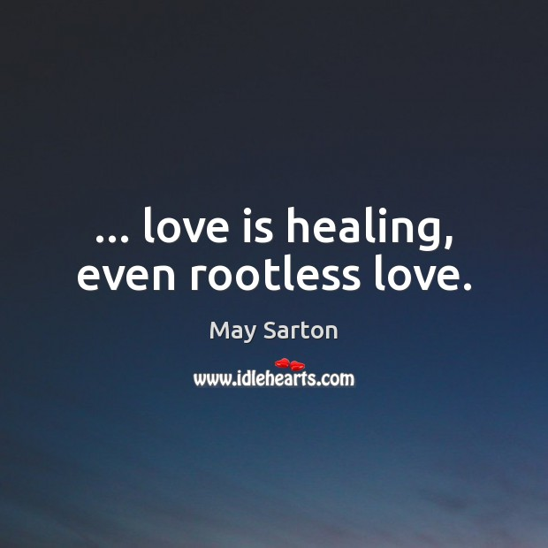 … love is healing, even rootless love. May Sarton Picture Quote