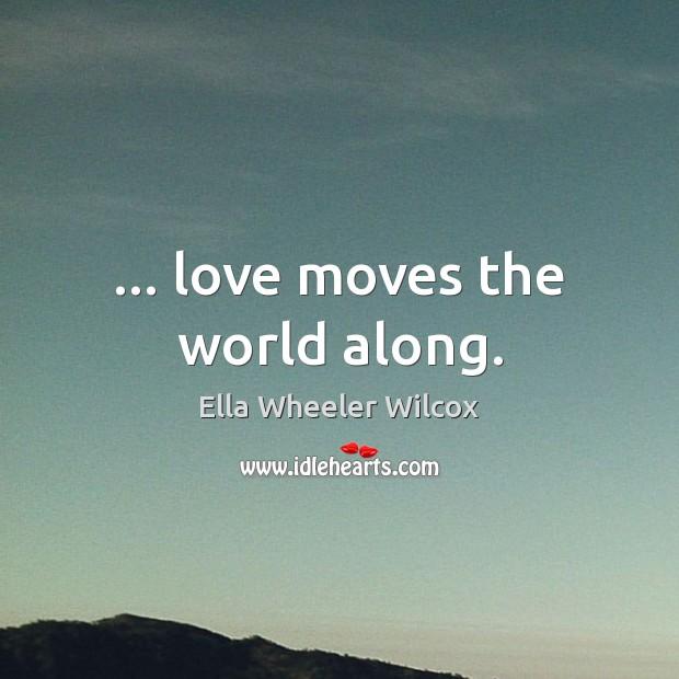 … love moves the world along. Ella Wheeler Wilcox Picture Quote