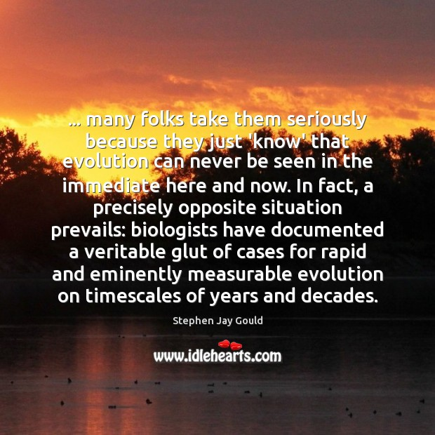 … many folks take them seriously because they just 'know' that evolution can Stephen Jay Gould Picture Quote