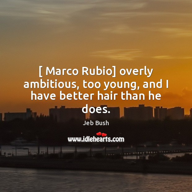 Image, [ Marco Rubio] overly ambitious, too young, and I have better hair than he does.