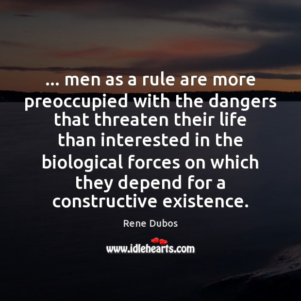 … men as a rule are more preoccupied with the dangers that threaten Rene Dubos Picture Quote