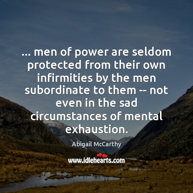 Image, … men of power are seldom protected from their own infirmities by the