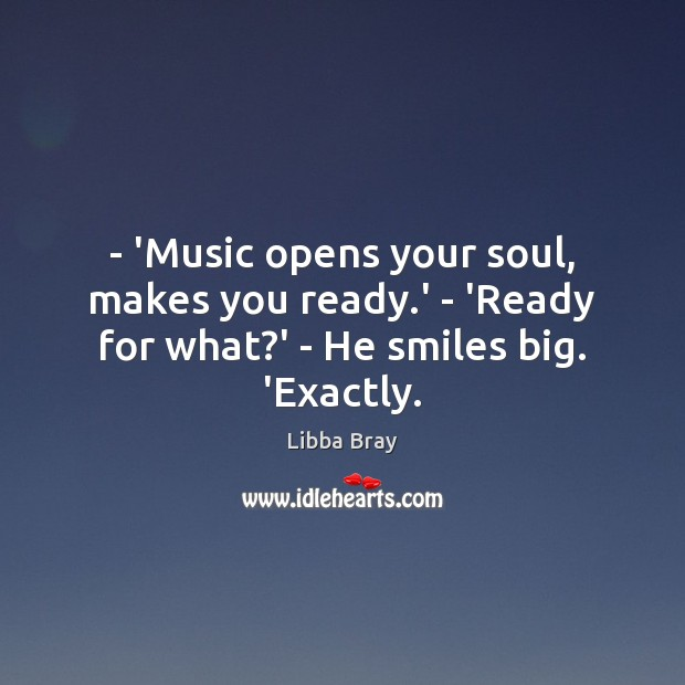 – 'Music opens your soul, makes you ready.' – 'Ready for what?' – He smiles big. 'Exactly. Libba Bray Picture Quote