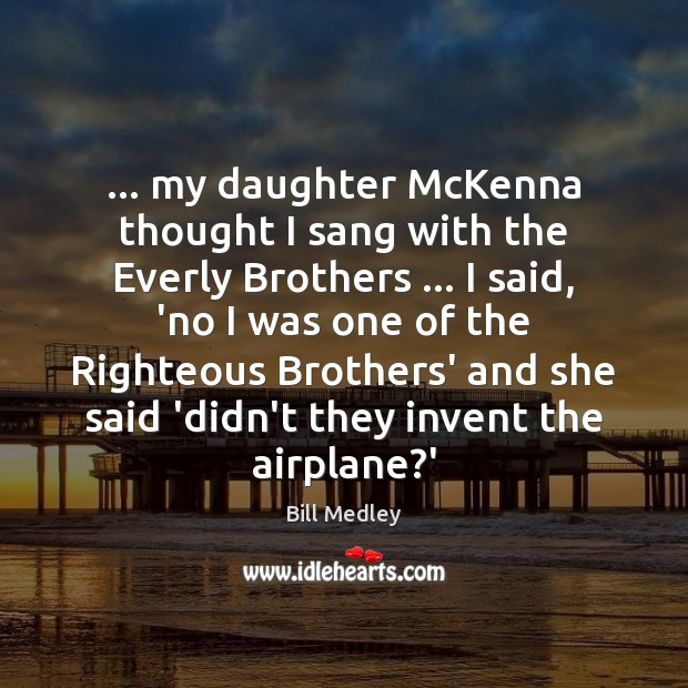 Image, … my daughter McKenna thought I sang with the Everly Brothers … I said,