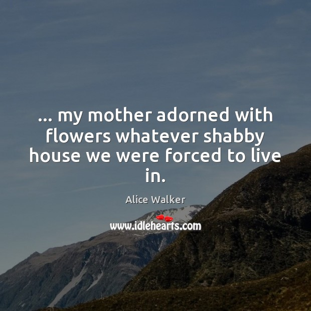 Image, … my mother adorned with flowers whatever shabby house we were forced to live in.