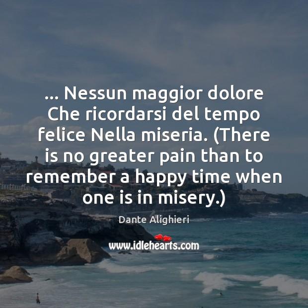 … Nessun maggior dolore Che ricordarsi del tempo felice Nella miseria. (There is Image