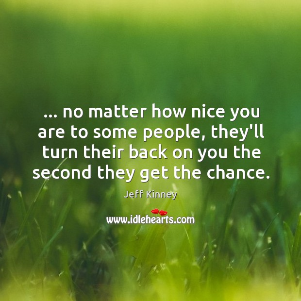 … no matter how nice you are to some people, they'll turn their Image