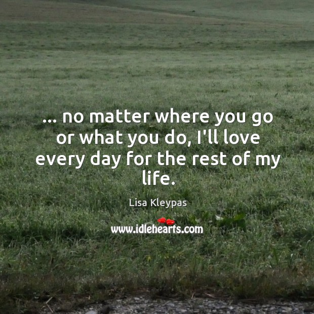 Image, … no matter where you go or what you do, I'll love every day for the rest of my life.