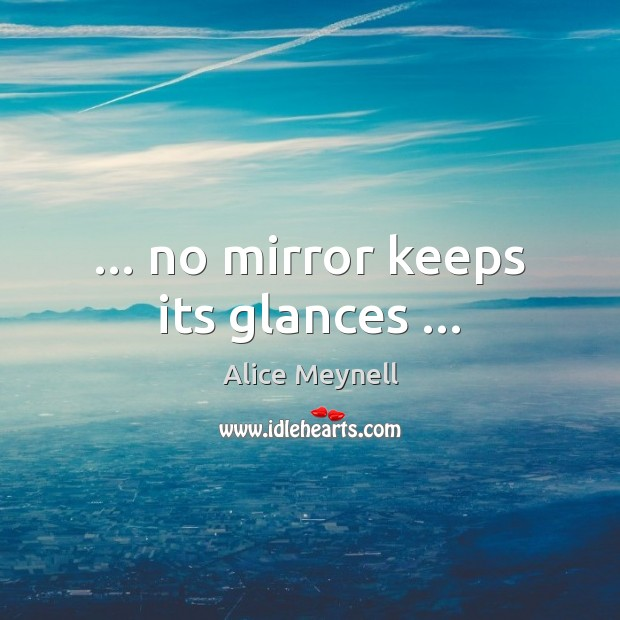 … no mirror keeps its glances … Image