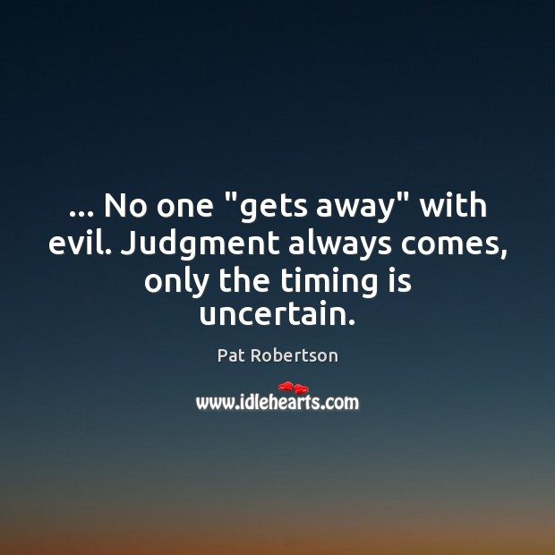 """… No one """"gets away"""" with evil. Judgment always comes, only the timing is uncertain. Pat Robertson Picture Quote"""