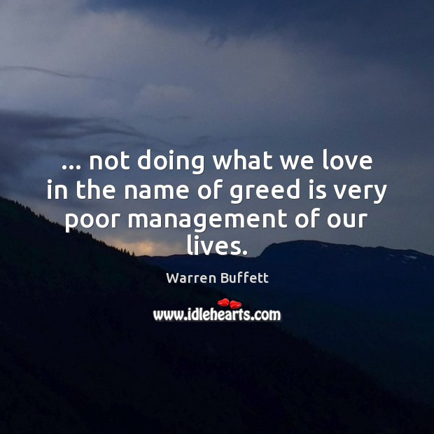 Image, … not doing what we love in the name of greed is very poor management of our lives.