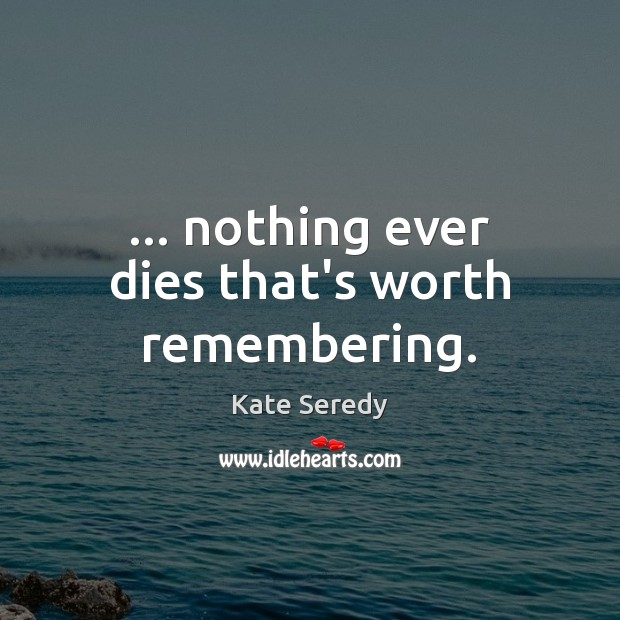 … nothing ever dies that's worth remembering. Image