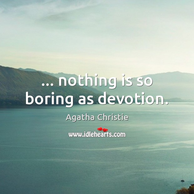 Image, … nothing is so boring as devotion.