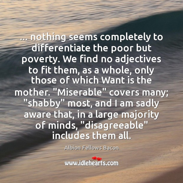 Image, … nothing seems completely to differentiate the poor but poverty. We find no