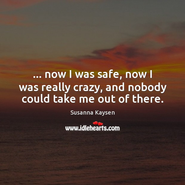 … now I was safe, now I was really crazy, and nobody could take me out of there. Image