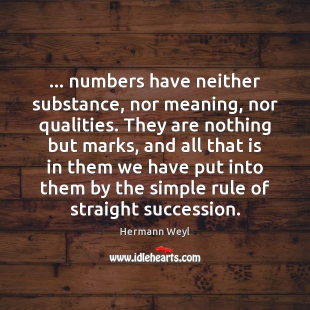 … numbers have neither substance, nor meaning, nor qualities. They are nothing but Hermann Weyl Picture Quote