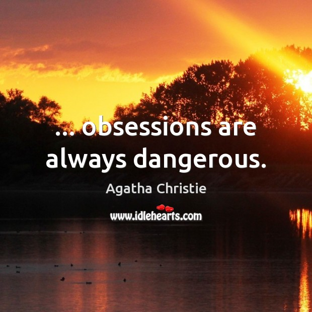 Image, … obsessions are always dangerous.