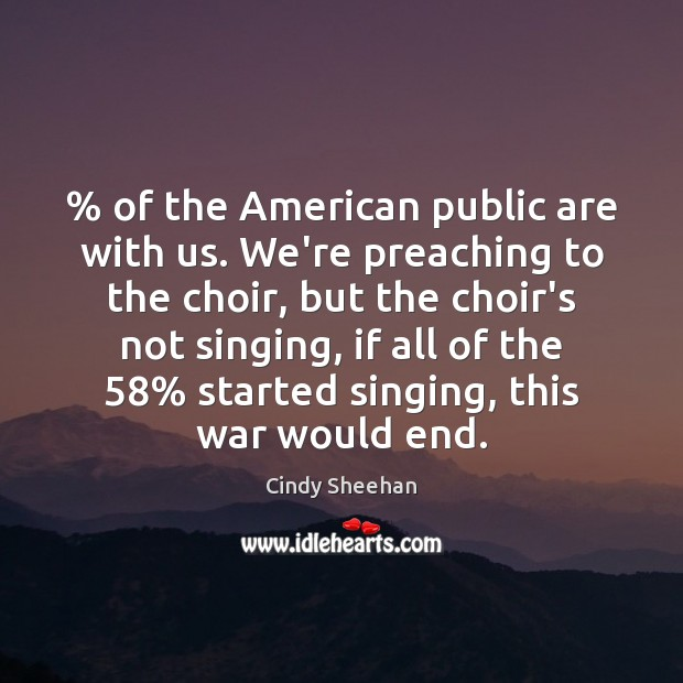 % of the American public are with us. We're preaching to the choir, Cindy Sheehan Picture Quote