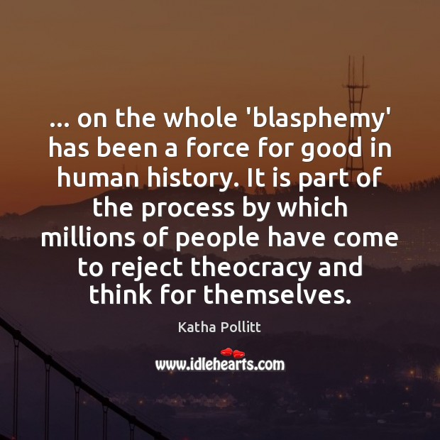… on the whole 'blasphemy' has been a force for good in human Image