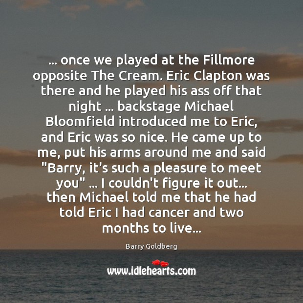 Image, … once we played at the Fillmore opposite The Cream. Eric Clapton was
