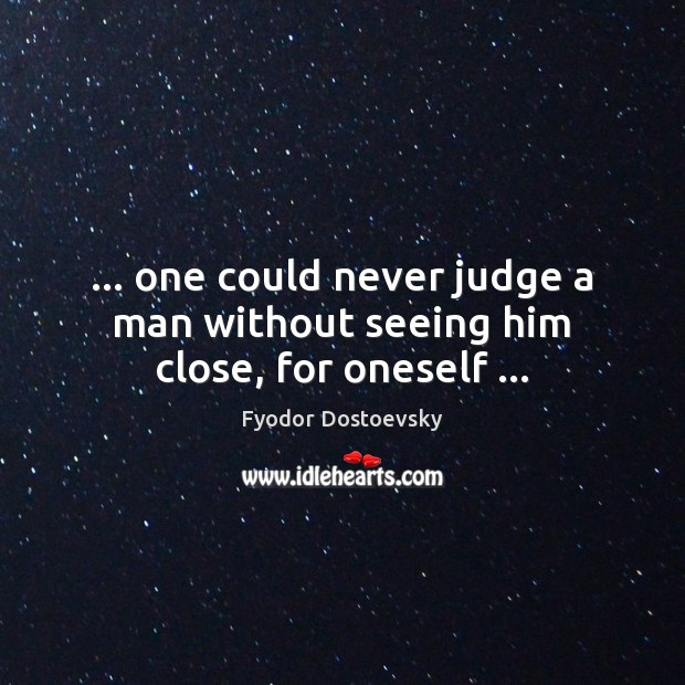 Image, … one could never judge a man without seeing him close, for oneself …