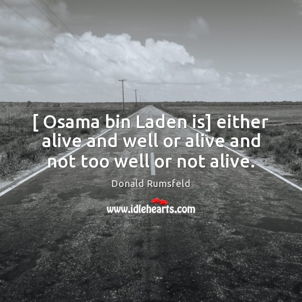 [ Osama bin Laden is] either alive and well or alive and not too well or not alive. Donald Rumsfeld Picture Quote