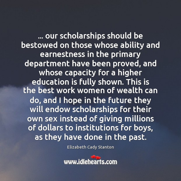 … our scholarships should be bestowed on those whose ability and earnestness in Elizabeth Cady Stanton Picture Quote