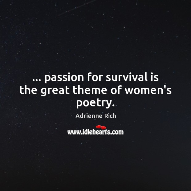 … passion for survival is the great theme of women's poetry. Adrienne Rich Picture Quote
