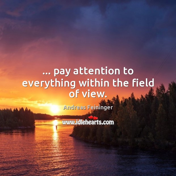 … pay attention to everything within the field of view. Andreas Feininger Picture Quote