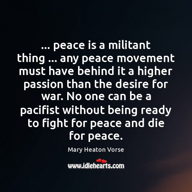 … peace is a militant thing … any peace movement must have behind it Mary Heaton Vorse Picture Quote