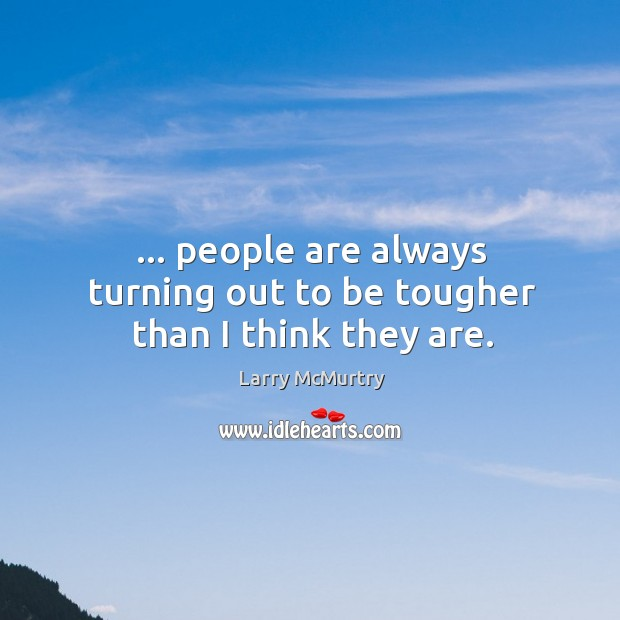 … people are always turning out to be tougher than I think they are. Image