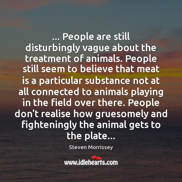 … People are still disturbingly vague about the treatment of animals. People still Steven Morrissey Picture Quote