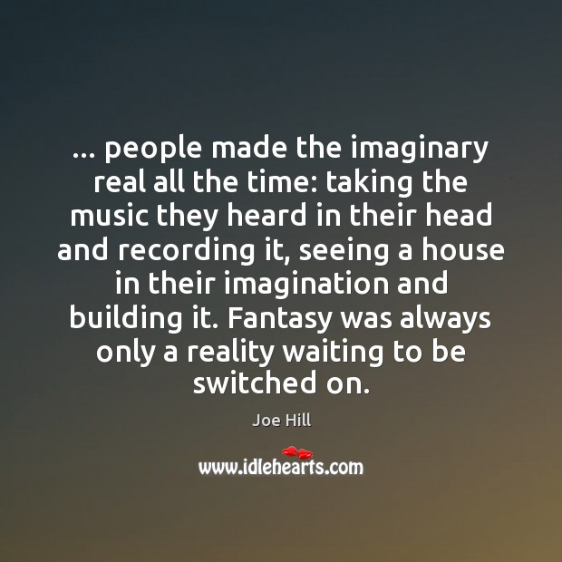 Image, … people made the imaginary real all the time: taking the music they